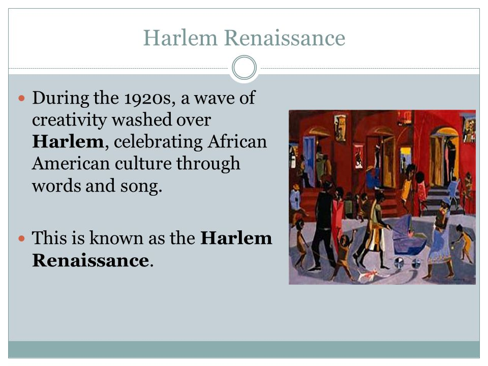 Harlem Renaissance During the 1920s, a wave of creativity washed over Harlem, celebrating African American culture through words and song.