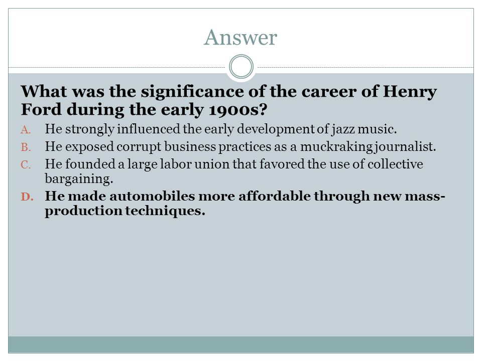 Answer What was the significance of the career of Henry Ford during the early 1900s He strongly influenced the early development of jazz music.