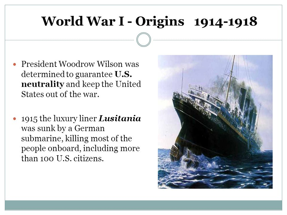 World War I - Origins 1914-1918 President Woodrow Wilson was determined to guarantee U.S. neutrality and keep the United States out of the war.