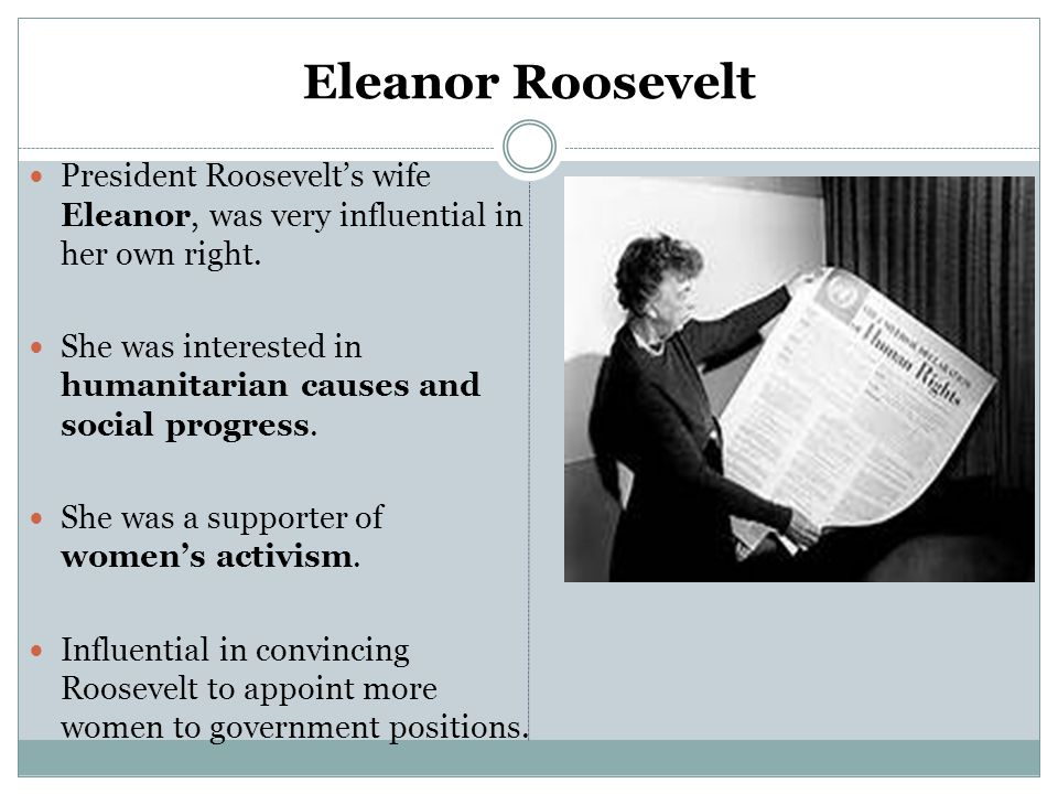 Eleanor Roosevelt President Roosevelt's wife Eleanor, was very influential in her own right.