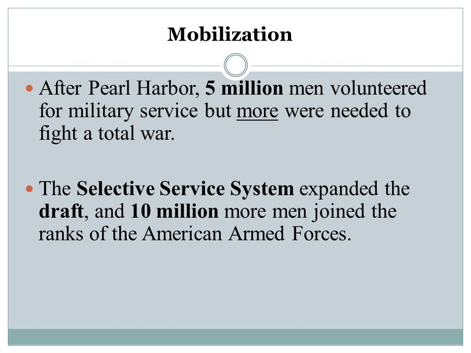 Mobilization After Pearl Harbor, 5 million men volunteered for military service but more were needed to fight a total war.