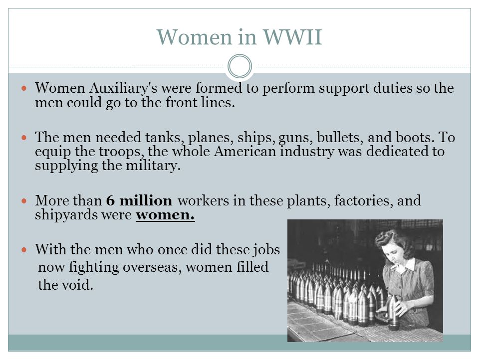 Women in WWII Women Auxiliary s were formed to perform support duties so the men could go to the front lines.