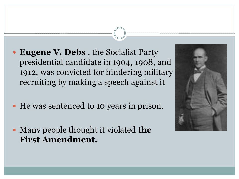 Eugene V. Debs , the Socialist Party presidential candidate in 1904, 1908, and 1912, was convicted for hindering military recruiting by making a speech against it