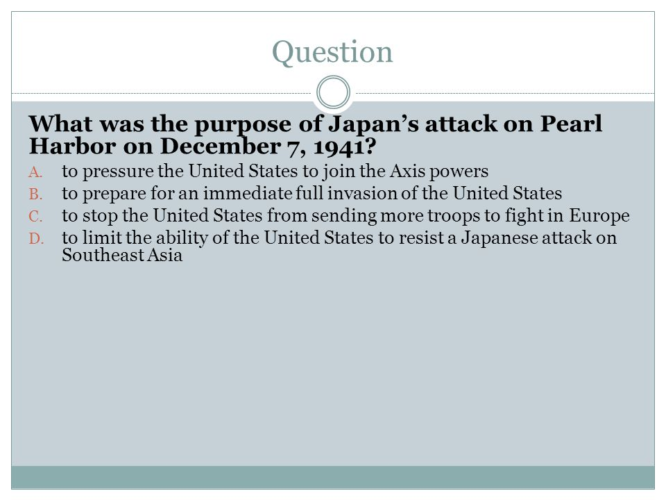 Question What was the purpose of Japan's attack on Pearl Harbor on December 7, 1941 to pressure the United States to join the Axis powers.
