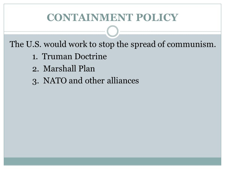 CONTAINMENT POLICY The U.S. would work to stop the spread of communism. 1. Truman Doctrine. 2. Marshall Plan.