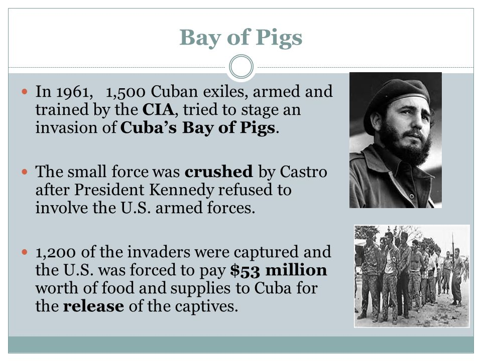 Bay of Pigs In 1961, 1,500 Cuban exiles, armed and trained by the CIA, tried to stage an invasion of Cuba's Bay of Pigs.