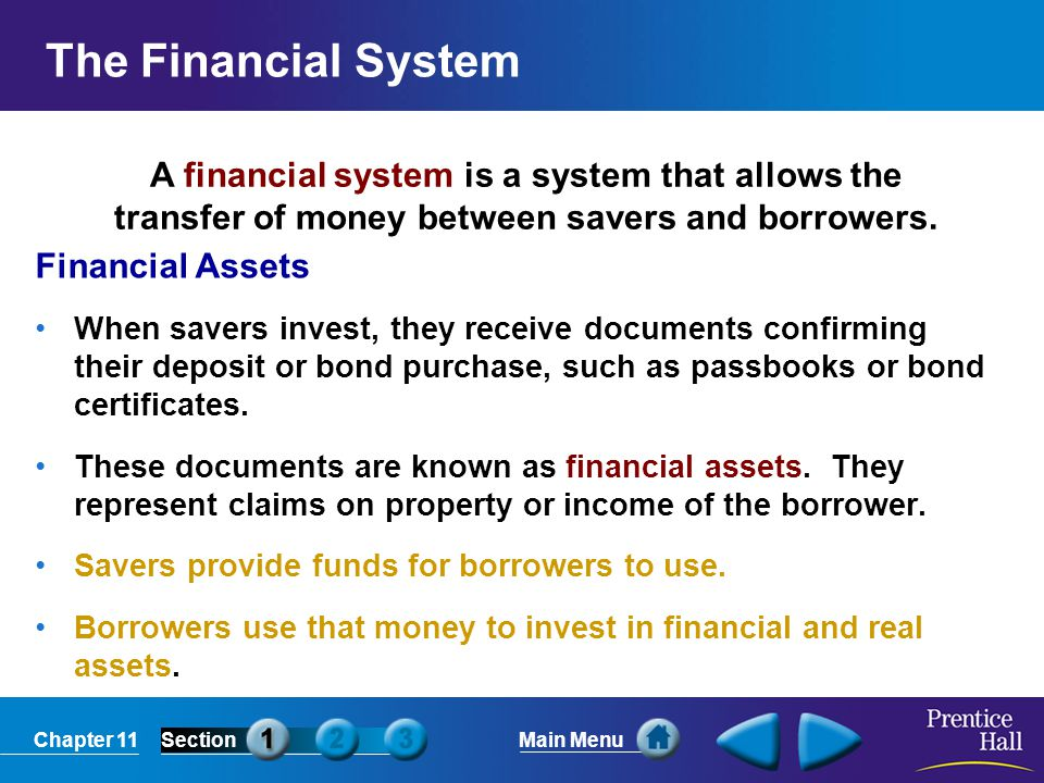 The Financial System A financial system is a system that allows the transfer of money between savers and borrowers.