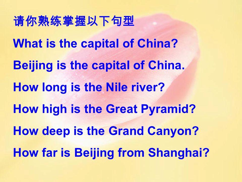 请你熟练掌握以下句型 What is the capital of China Beijing is the capital of China. How long is the Nile river