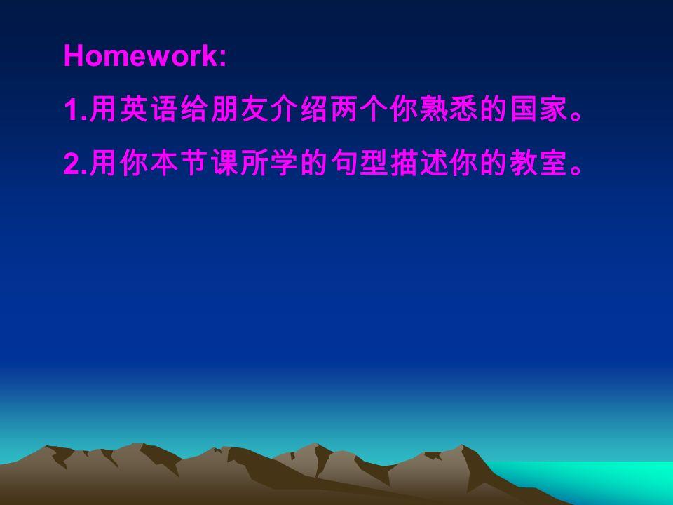 Homework: 1.用英语给朋友介绍两个你熟悉的国家。 2.用你本节课所学的句型描述你的教室。