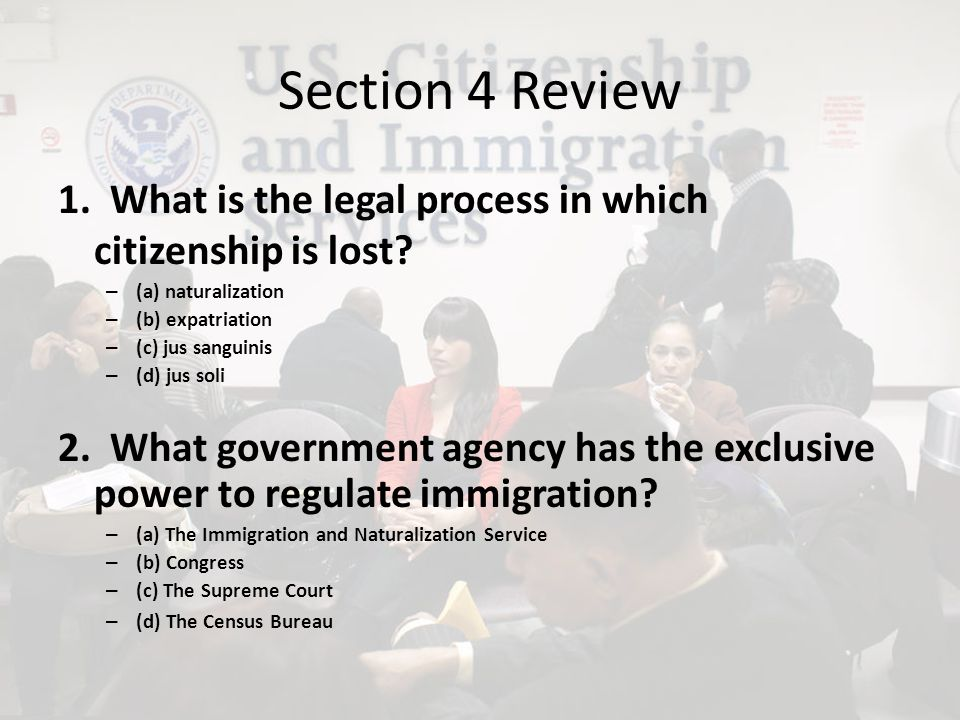 Section 4 Review 1. What is the legal process in which citizenship is lost (a) naturalization. (b) expatriation.