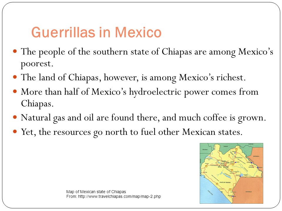 Guerrillas in Mexico The people of the southern state of Chiapas are among Mexico's poorest.