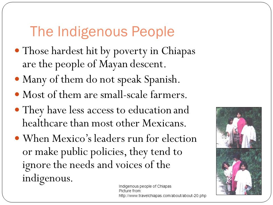 The Indigenous People Those hardest hit by poverty in Chiapas are the people of Mayan descent. Many of them do not speak Spanish.