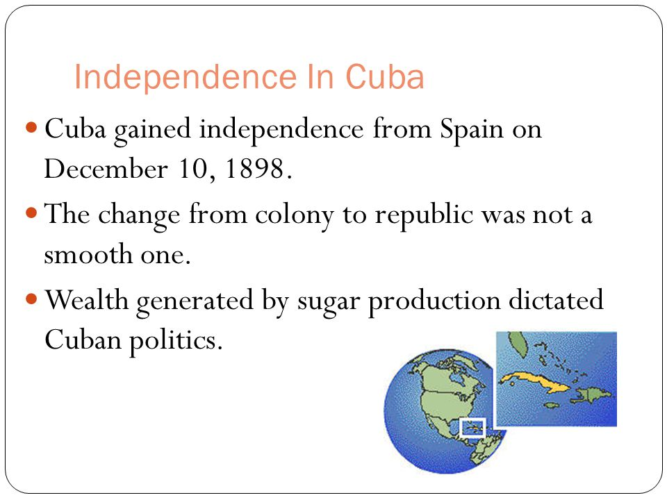 Independence In Cuba Cuba gained independence from Spain on December 10, 1898. The change from colony to republic was not a smooth one.
