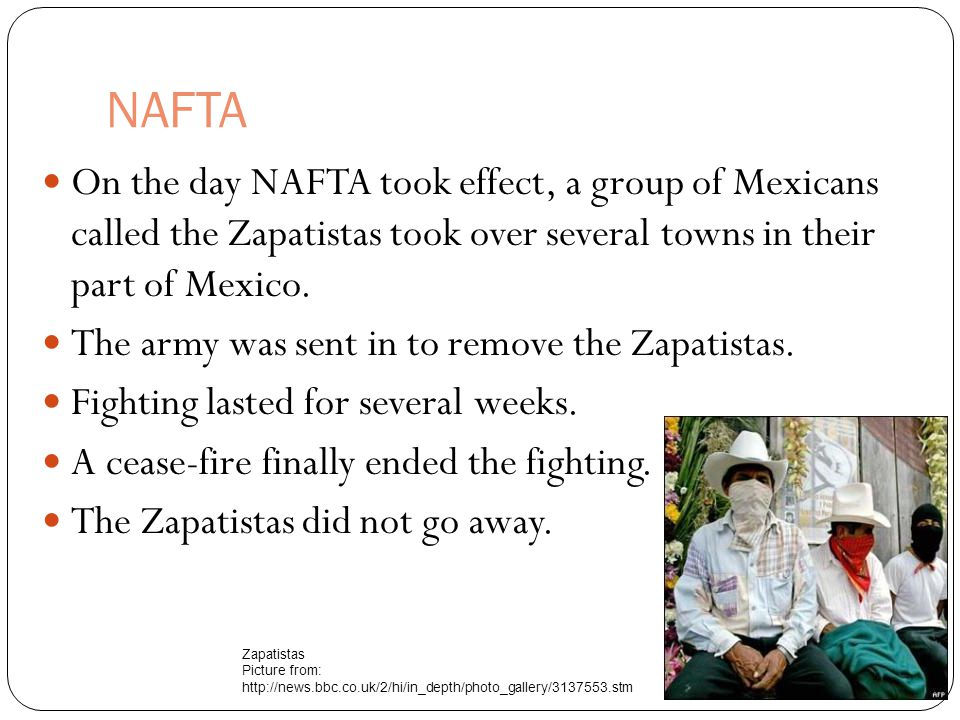 NAFTA On the day NAFTA took effect, a group of Mexicans called the Zapatistas took over several towns in their part of Mexico.