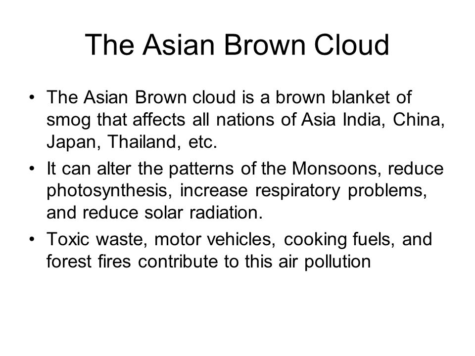 The Asian Brown Cloud The Asian Brown cloud is a brown blanket of smog that affects all nations of Asia India, China, Japan, Thailand, etc.