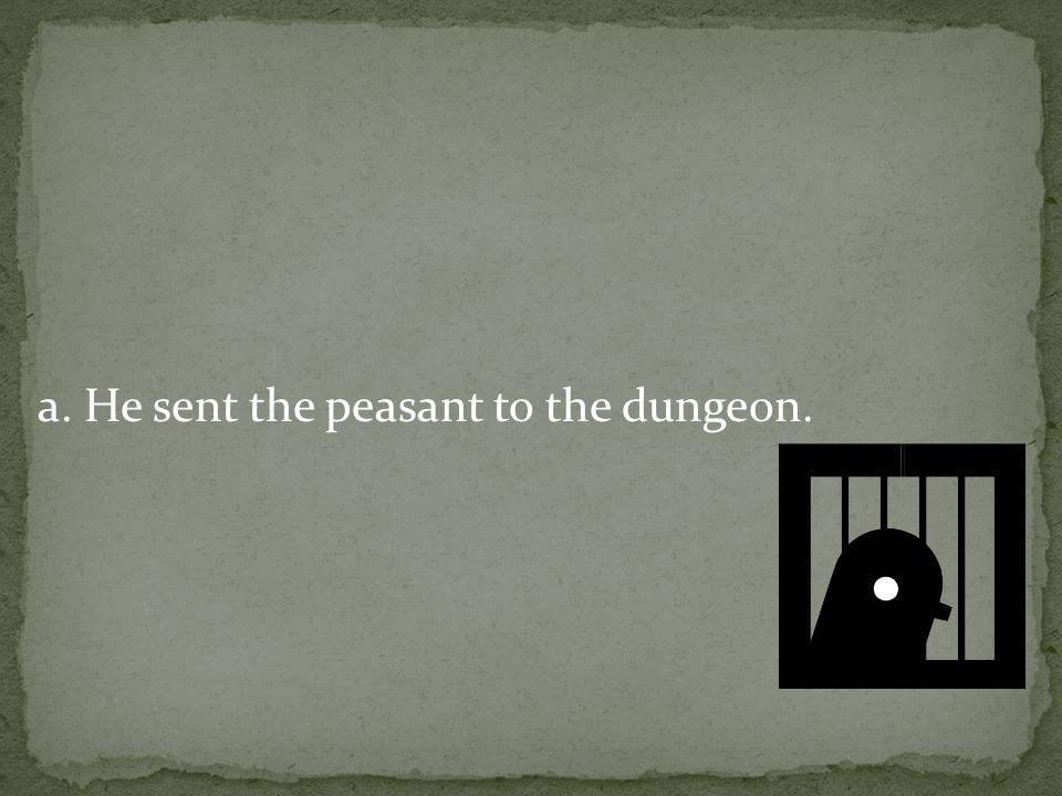 a. He sent the peasant to the dungeon.