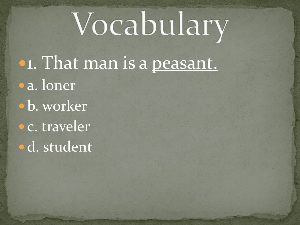 Vocabulary 1. That man is a peasant. a. loner b. worker c. traveler