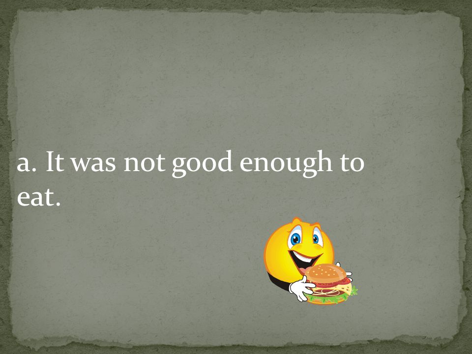 a. It was not good enough to eat.