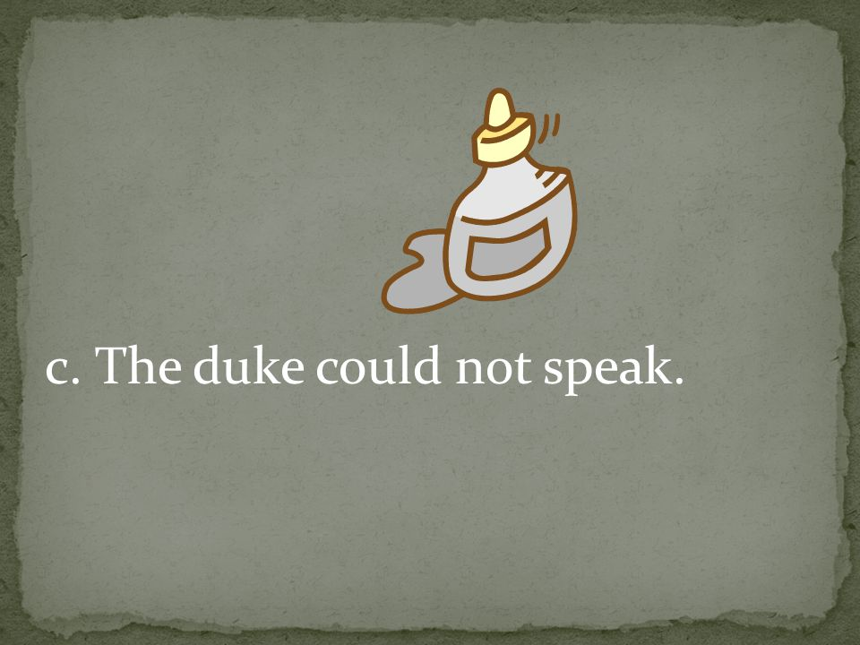 c. The duke could not speak.