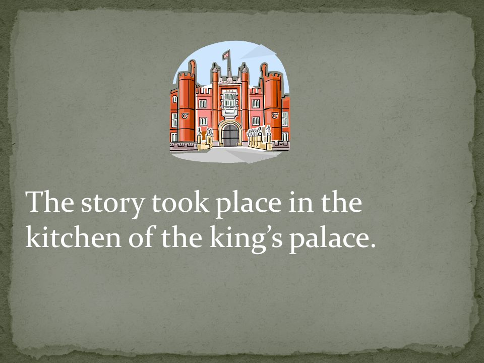 The story took place in the kitchen of the king's palace.