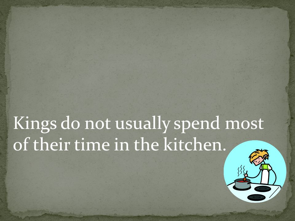 Kings do not usually spend most of their time in the kitchen.