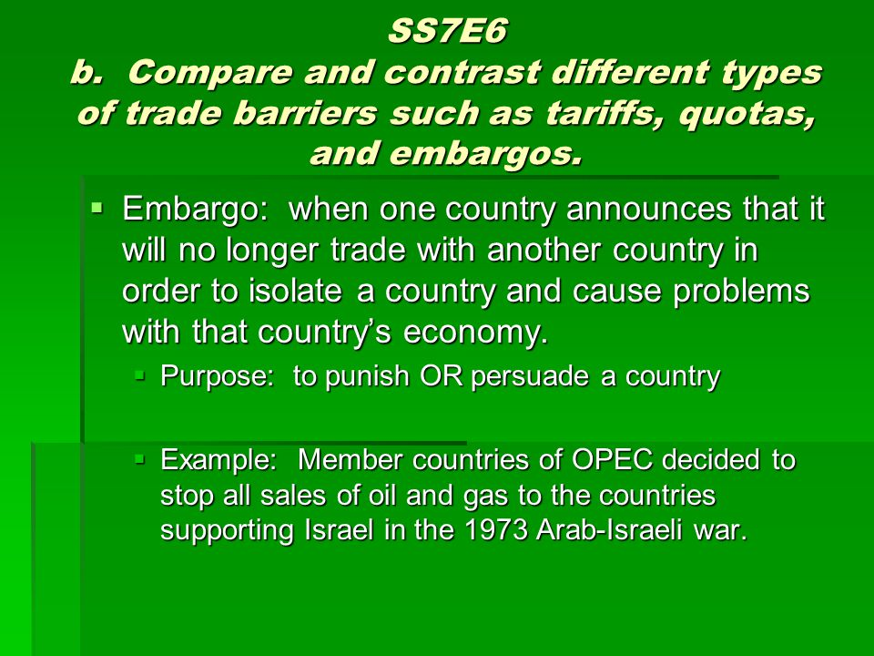 SS7E6 b. Compare and contrast different types of trade barriers such as tariffs, quotas, and embargos.
