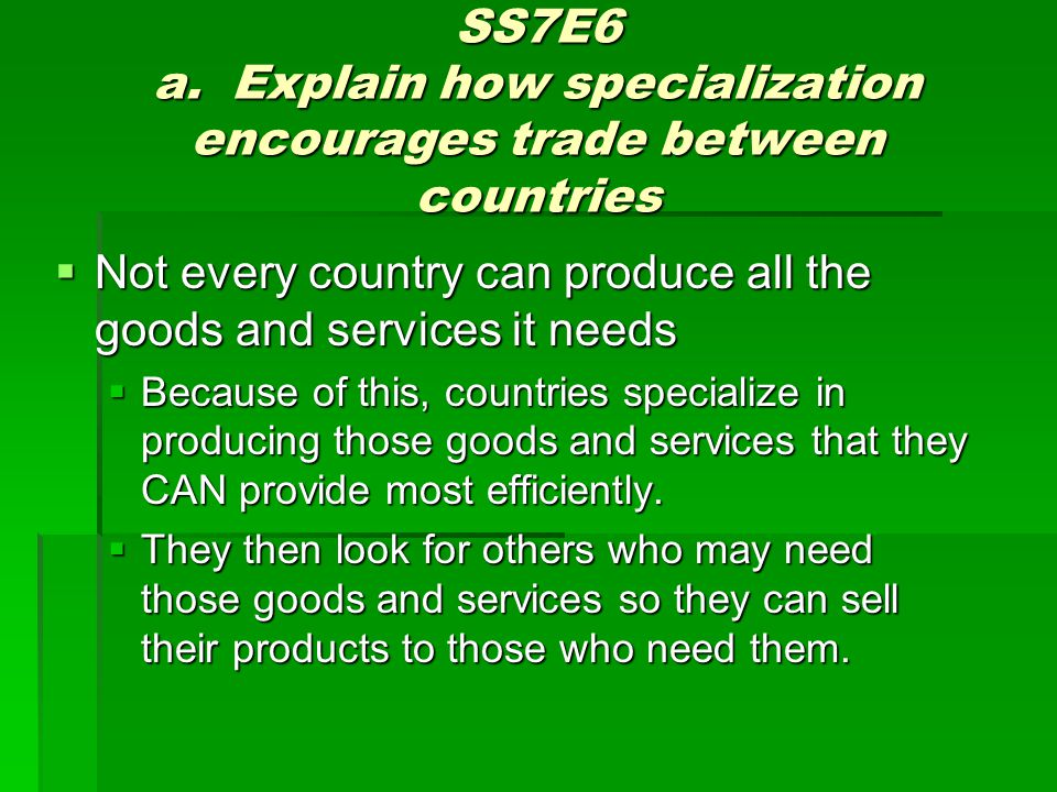 SS7E6 a. Explain how specialization encourages trade between countries