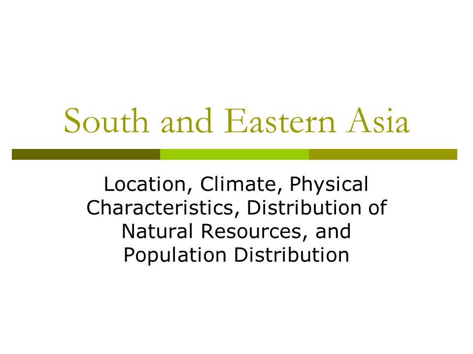 South and Eastern Asia Location, Climate, Physical Characteristics, Distribution of Natural Resources, and Population Distribution.
