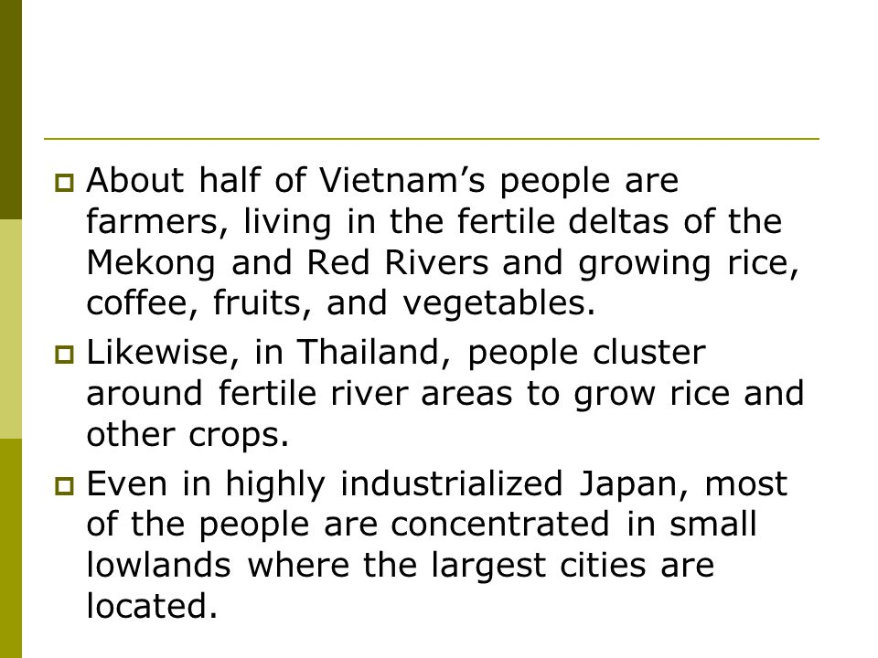 About half of Vietnam's people are farmers, living in the fertile deltas of the Mekong and Red Rivers and growing rice, coffee, fruits, and vegetables.