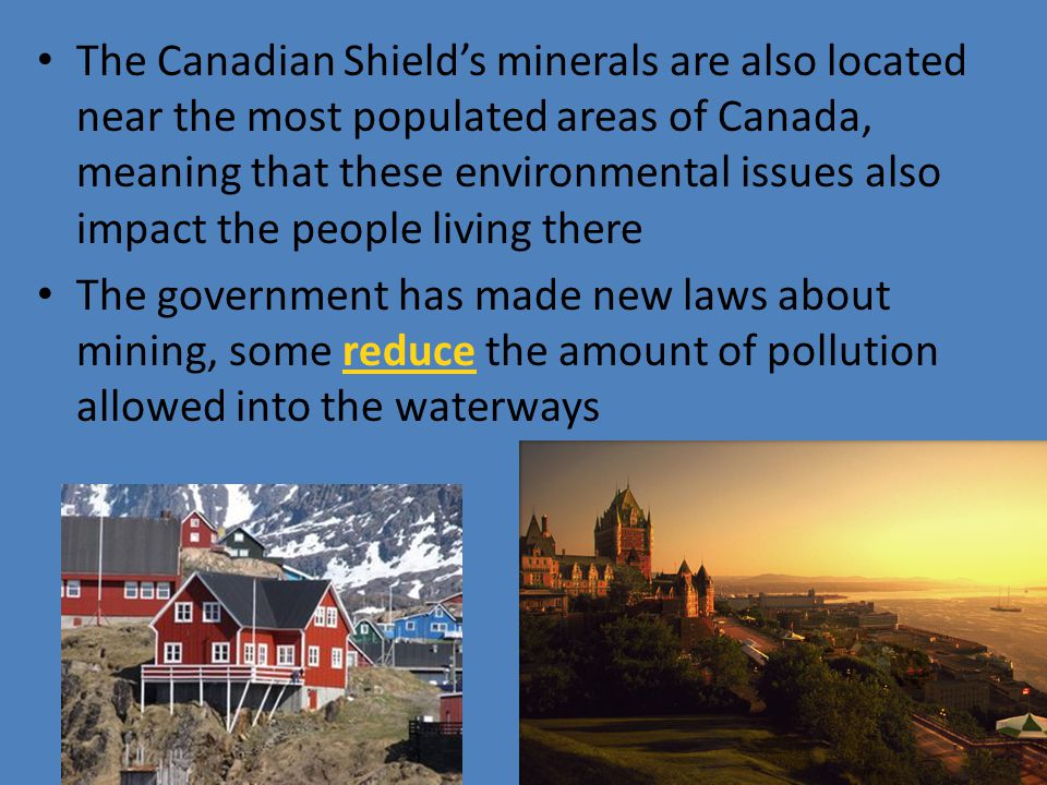 The Canadian Shield's minerals are also located near the most populated areas of Canada, meaning that these environmental issues also impact the people living there