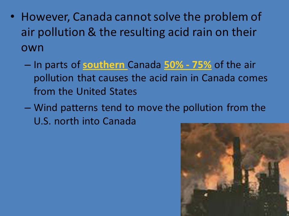 However, Canada cannot solve the problem of air pollution & the resulting acid rain on their own