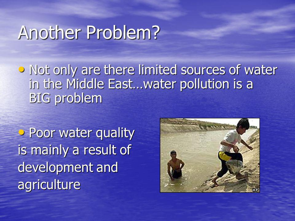 Another Problem Not only are there limited sources of water in the Middle East…water pollution is a BIG problem.
