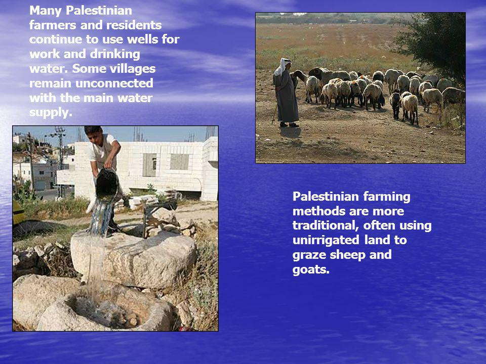 Many Palestinian farmers and residents continue to use wells for work and drinking water. Some villages remain unconnected with the main water supply.