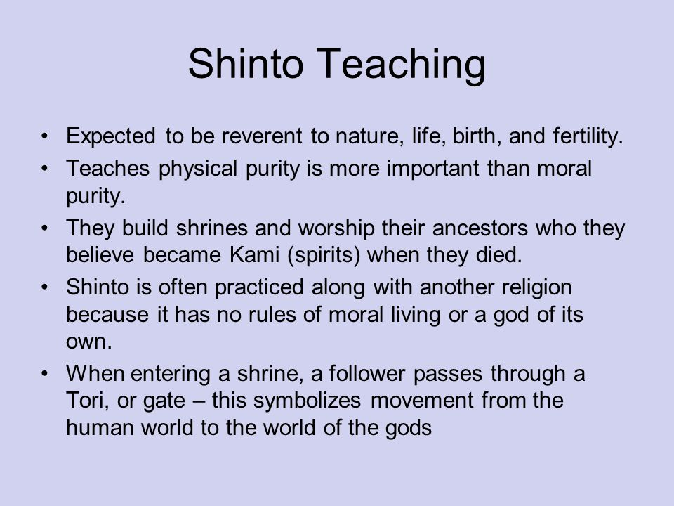 Shinto Teaching Expected to be reverent to nature, life, birth, and fertility. Teaches physical purity is more important than moral purity.