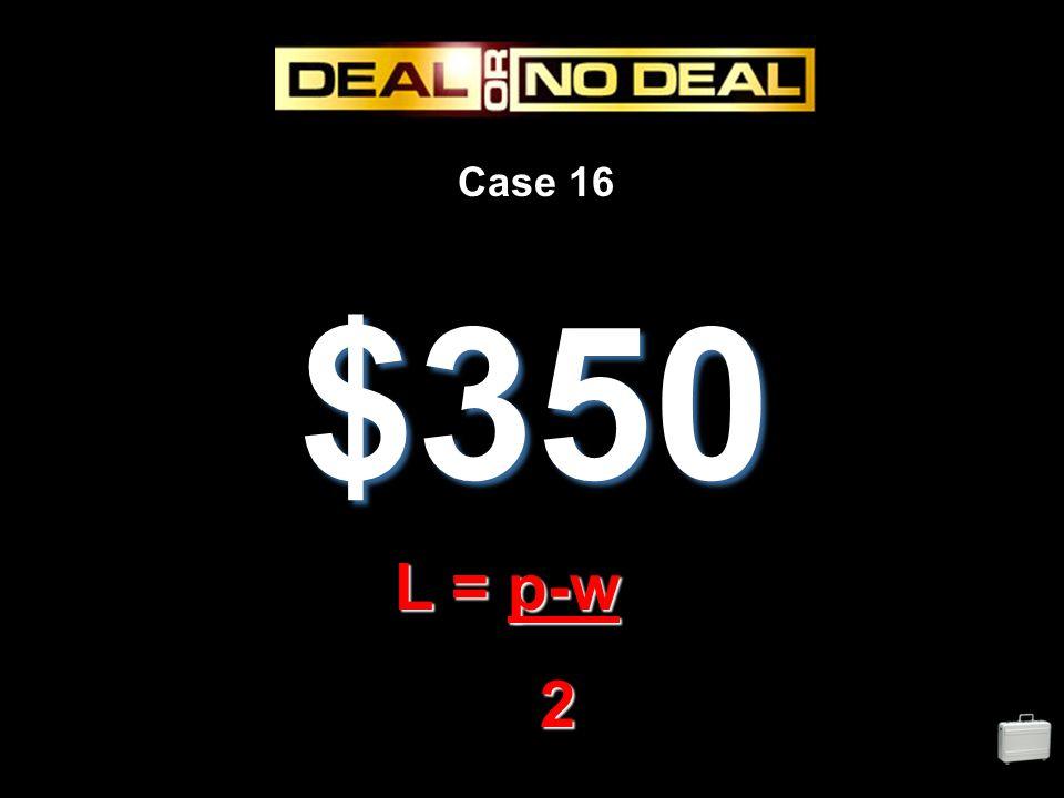 Case 16 $350 L = p-w 2