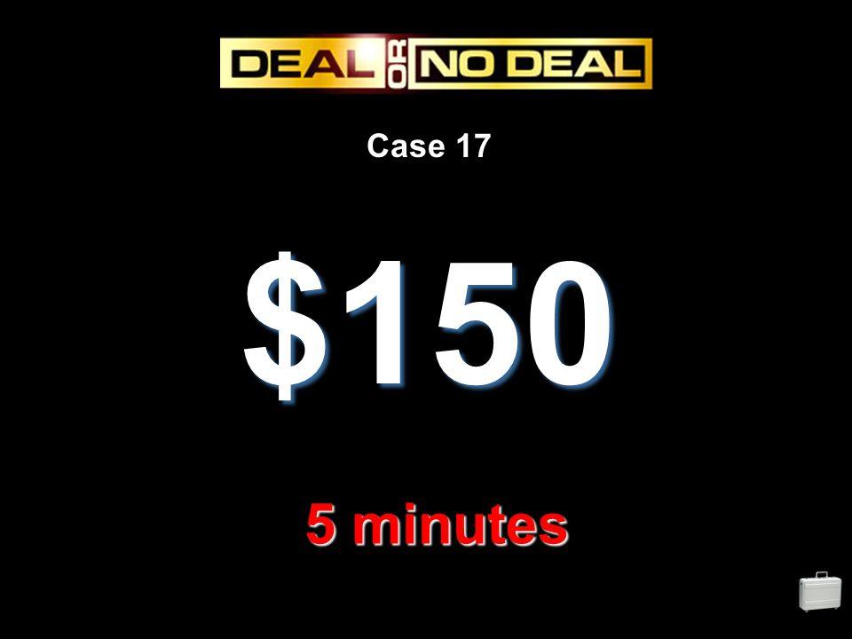 Case 17 $150 5 minutes