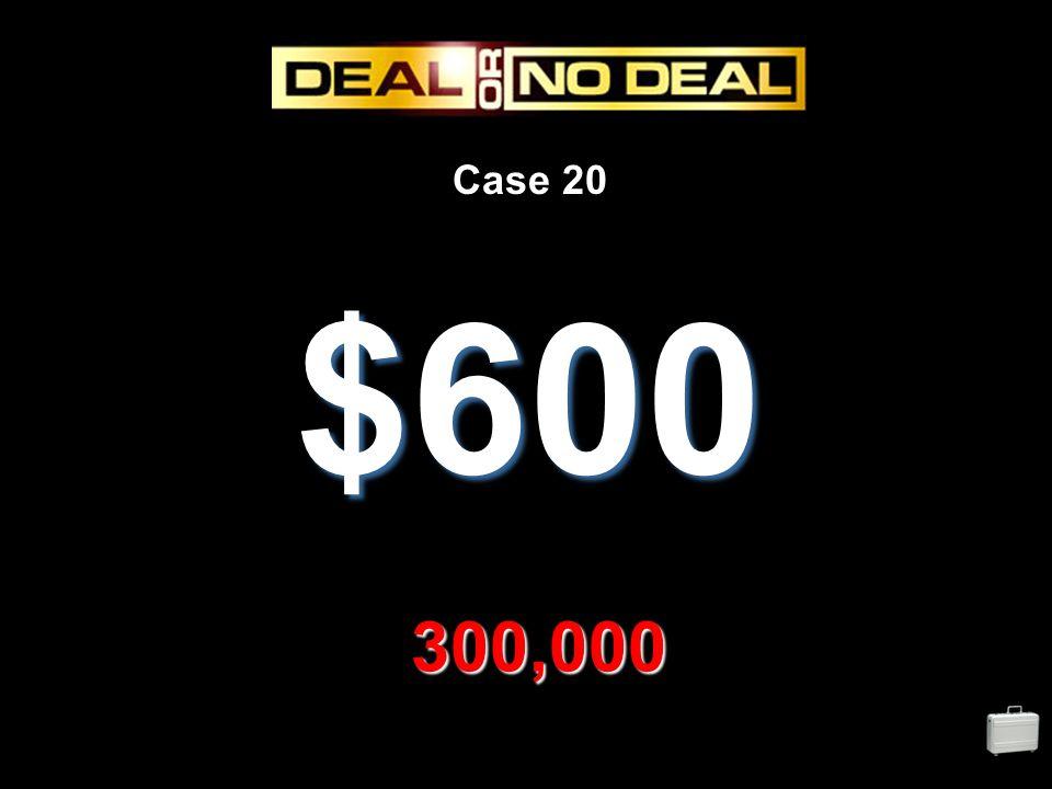 Case 20 $600 300,000