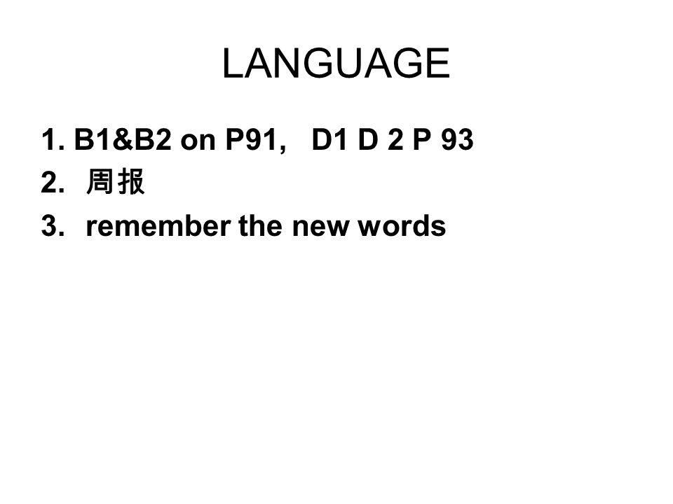 LANGUAGE 1. B1&B2 on P91, D1 D 2 P 93 周报 remember the new words