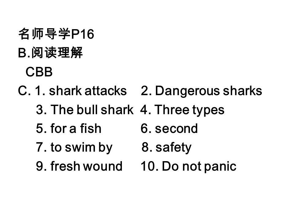 名师导学P16 B.阅读理解. CBB. C. 1. shark attacks 2. Dangerous sharks. 3. The bull shark 4. Three types.