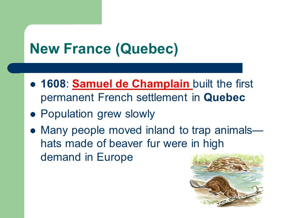 New France (Quebec) 1608: Samuel de Champlain built the first permanent French settlement in Quebec.