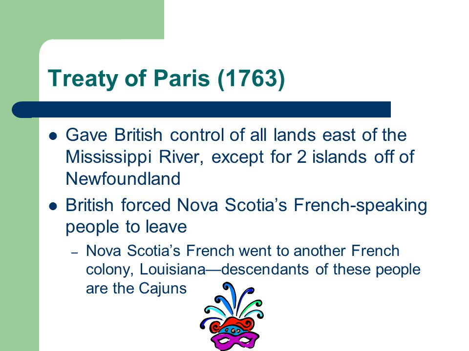 Treaty of Paris (1763) Gave British control of all lands east of the Mississippi River, except for 2 islands off of Newfoundland.