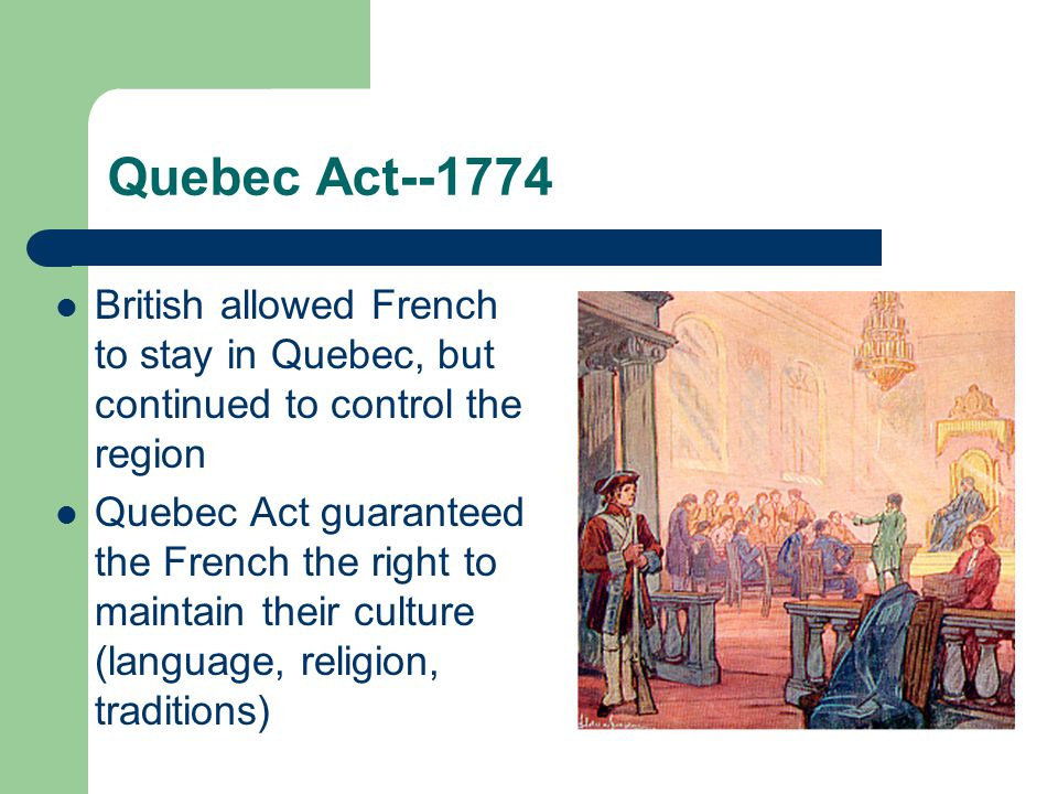 Quebec Act--1774 British allowed French to stay in Quebec, but continued to control the region.
