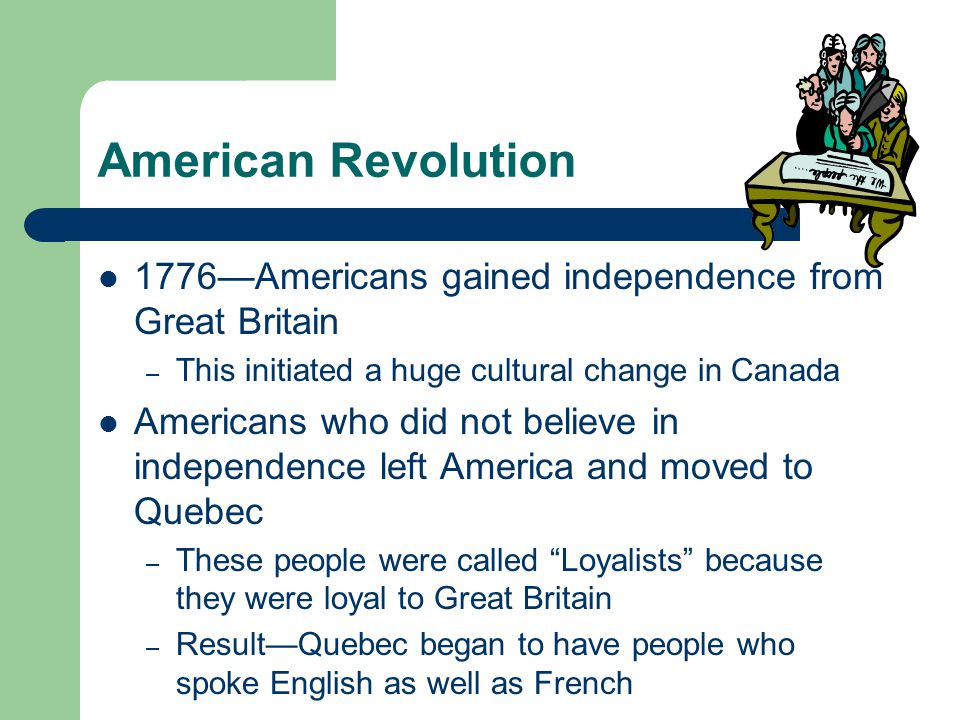American Revolution 1776—Americans gained independence from Great Britain. This initiated a huge cultural change in Canada.