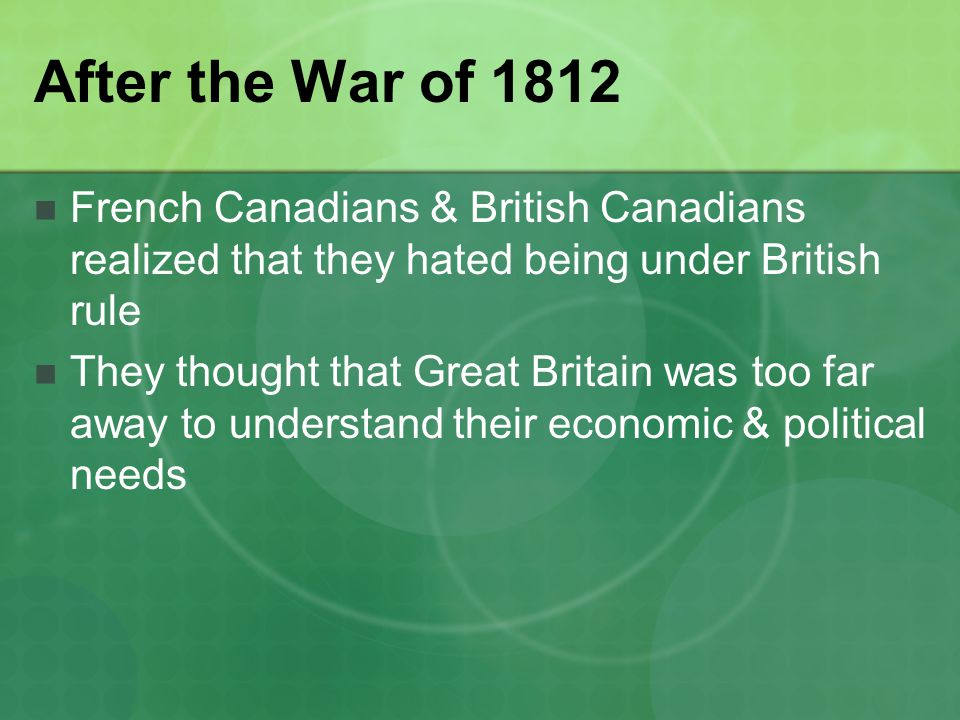 After the War of 1812 French Canadians & British Canadians realized that they hated being under British rule.