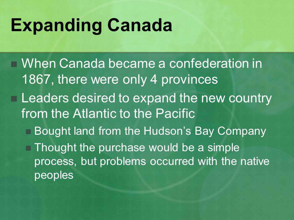 Expanding Canada When Canada became a confederation in 1867, there were only 4 provinces.