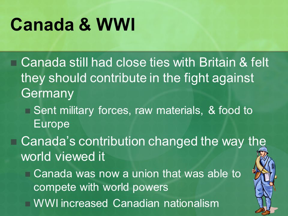 Canada & WWI Canada still had close ties with Britain & felt they should contribute in the fight against Germany.