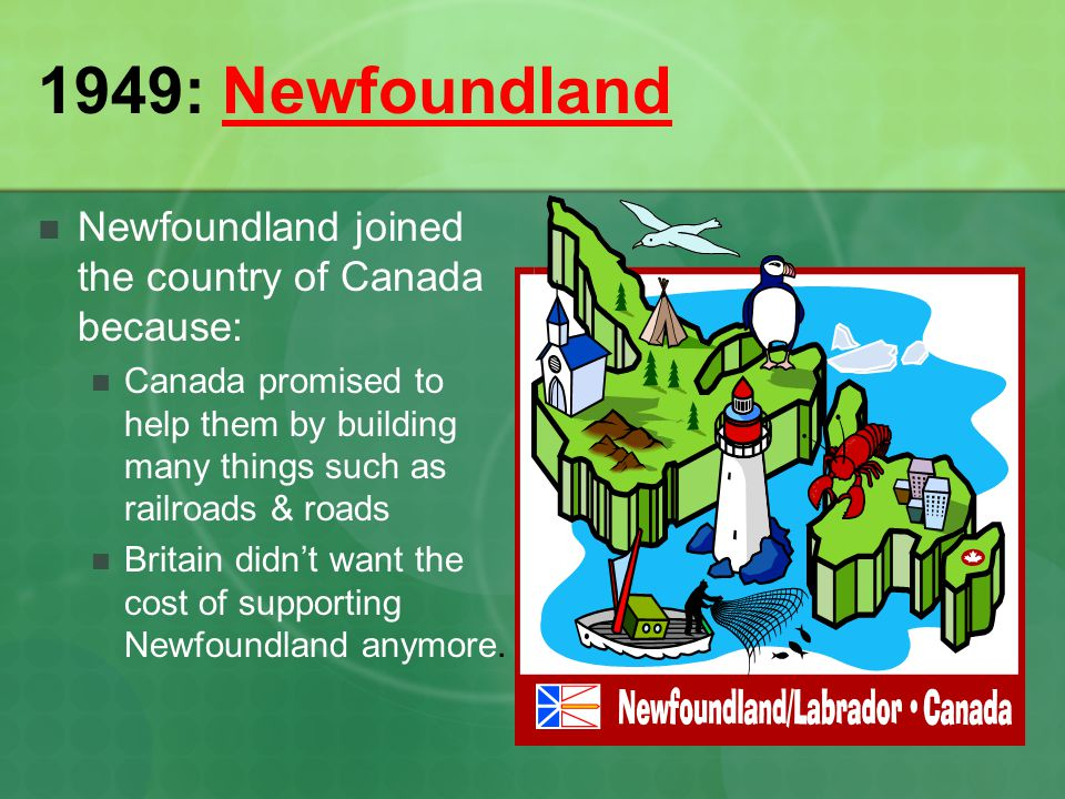 1949: Newfoundland Newfoundland joined the country of Canada because: