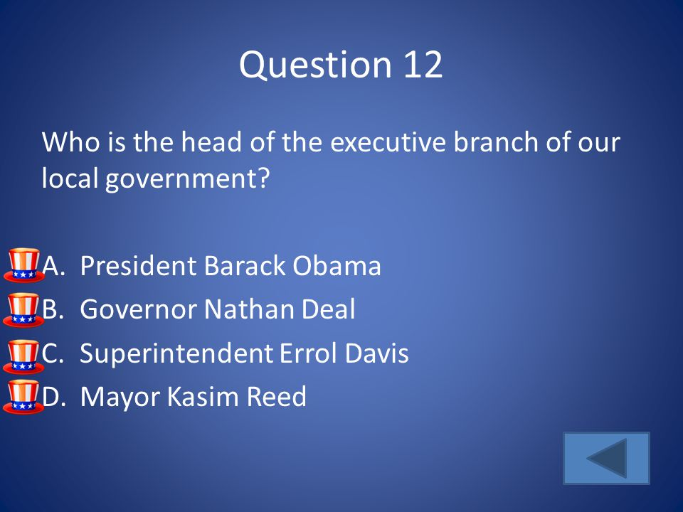 Question 12 Who is the head of the executive branch of our local government President Barack Obama.