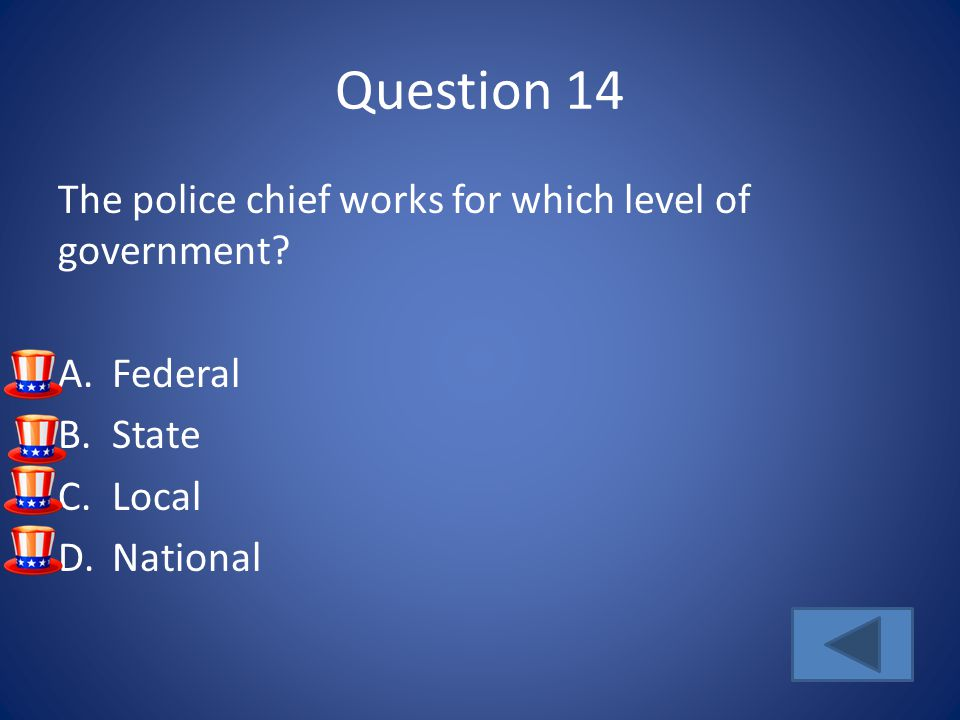 Question 14 The police chief works for which level of government