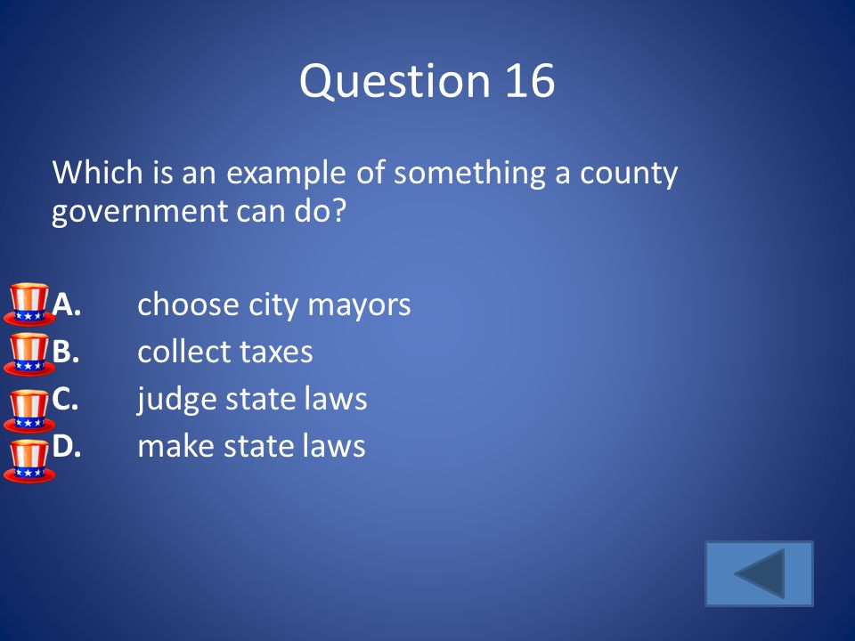Question 16 Which is an example of something a county government can do A. choose city mayors. B. collect taxes.